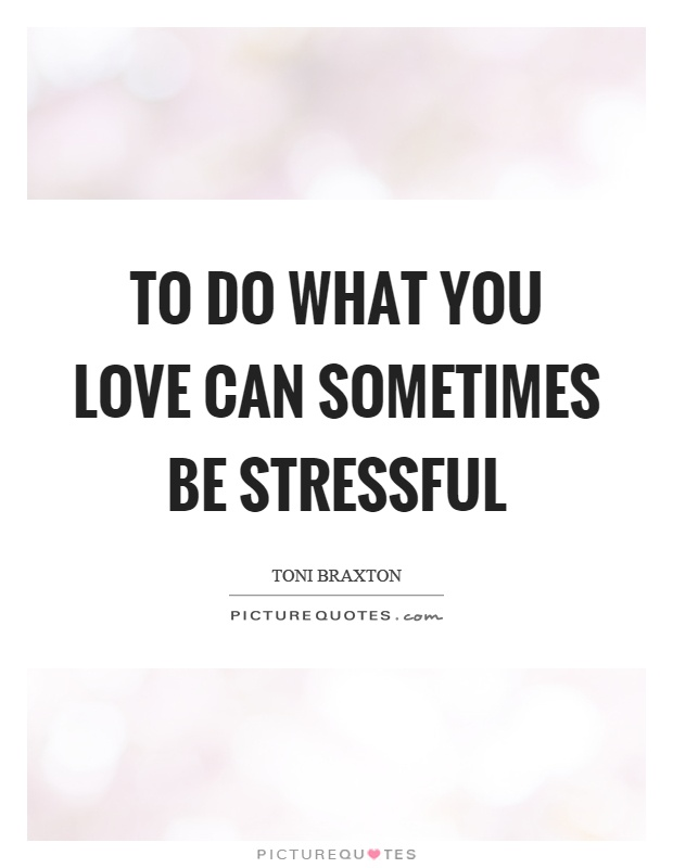 To do what you love can sometimes be stressful Picture Quote #1