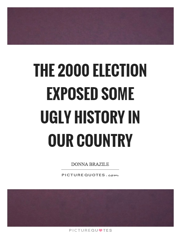 The 2000 election exposed some ugly history in our country Picture Quote #1