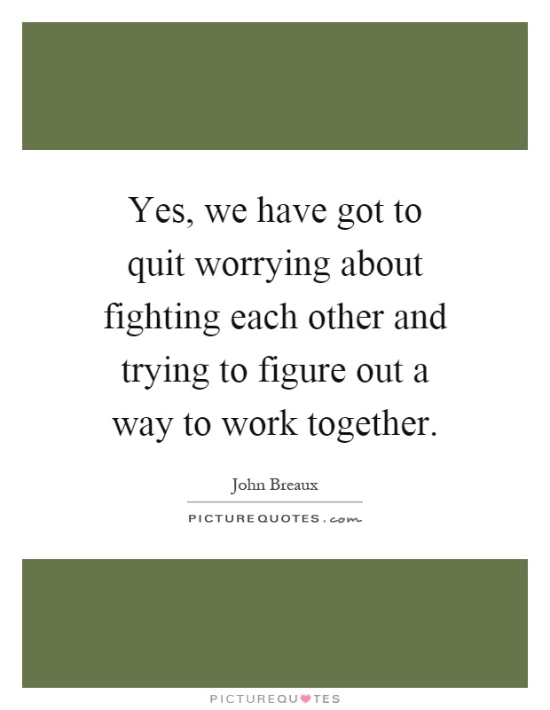 Yes, we have got to quit worrying about fighting each other and trying to figure out a way to work together Picture Quote #1