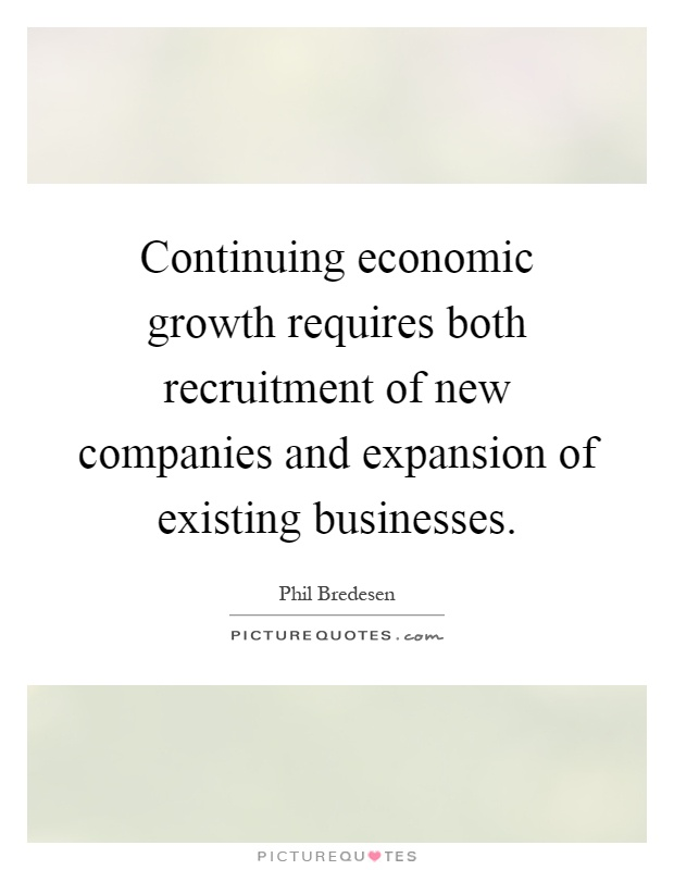 Continuing economic growth requires both recruitment of new companies and expansion of existing businesses Picture Quote #1