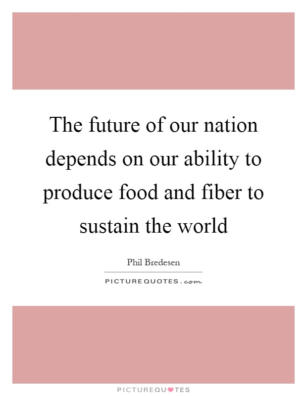 The future of our nation depends on our ability to produce food and fiber to sustain the world Picture Quote #1