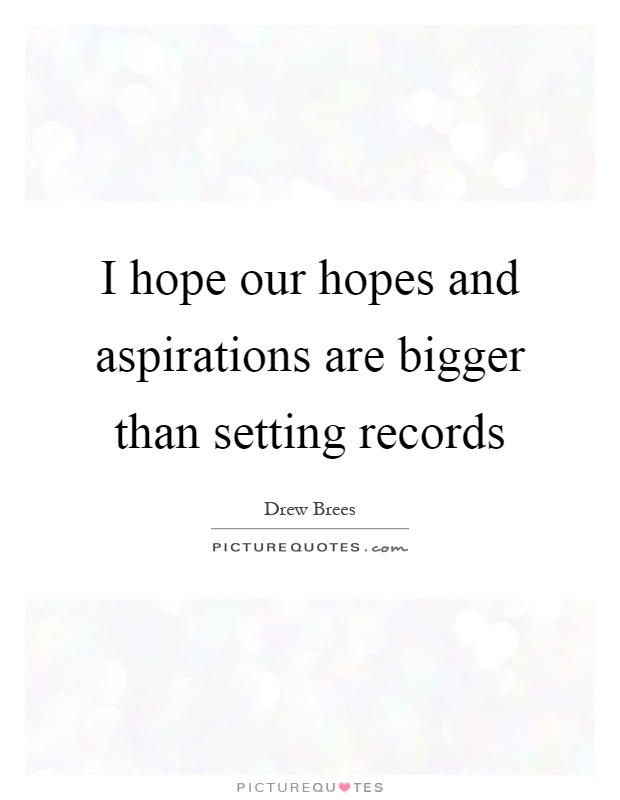 I hope our hopes and aspirations are bigger than setting records Picture Quote #1