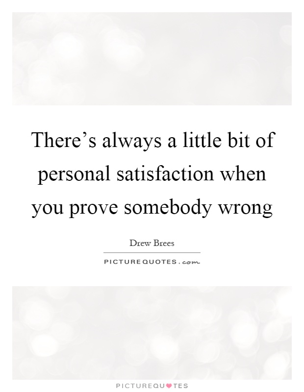 There's always a little bit of personal satisfaction when you prove somebody wrong Picture Quote #1