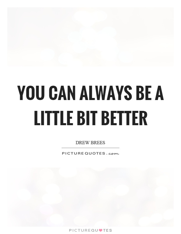 You can always be a little bit better Picture Quote #1