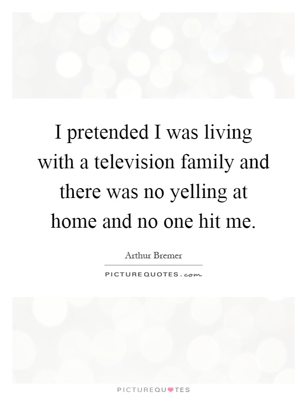 I pretended I was living with a television family and there was no yelling at home and no one hit me Picture Quote #1