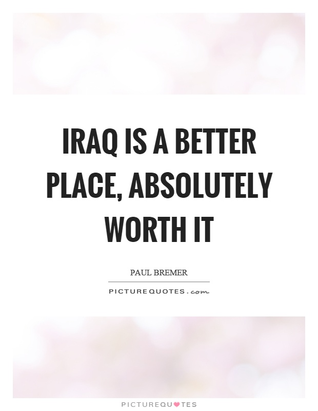 Iraq is a better place, absolutely worth it Picture Quote #1