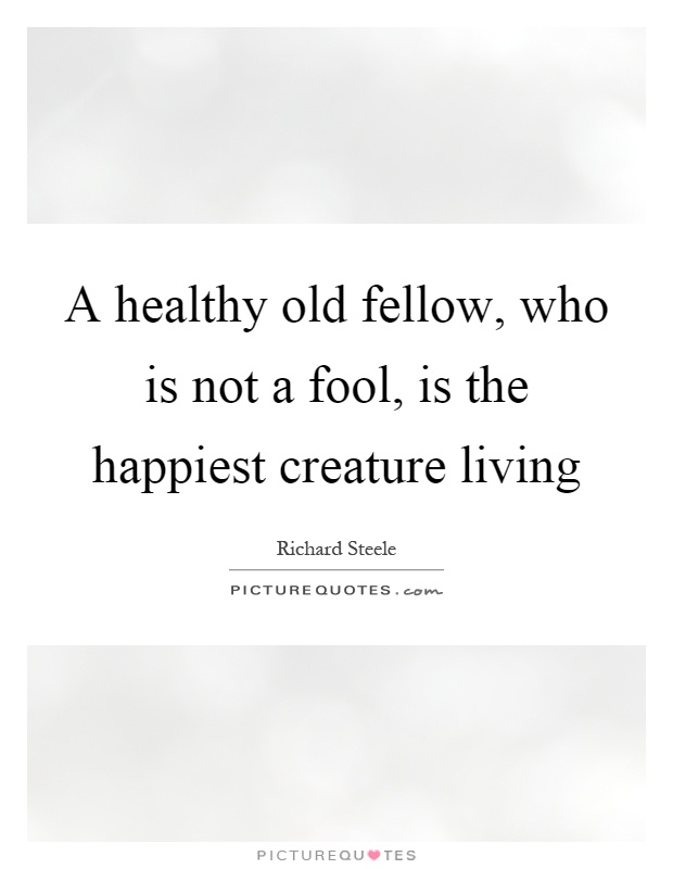 A healthy old fellow, who is not a fool, is the happiest creature living Picture Quote #1