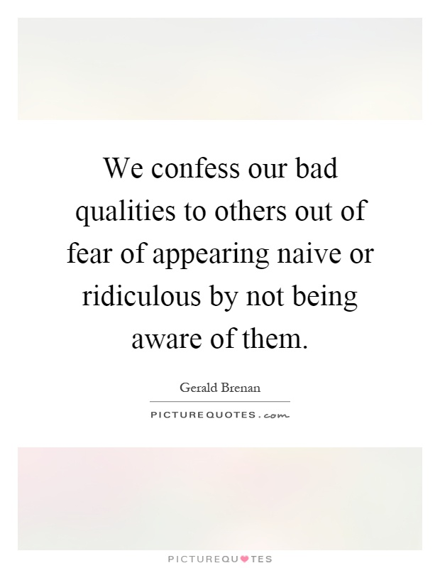 We confess our bad qualities to others out of fear of appearing naive or ridiculous by not being aware of them Picture Quote #1