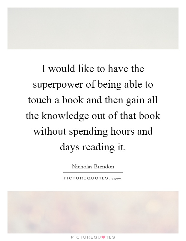I would like to have the superpower of being able to touch a book and then gain all the knowledge out of that book without spending hours and days reading it Picture Quote #1