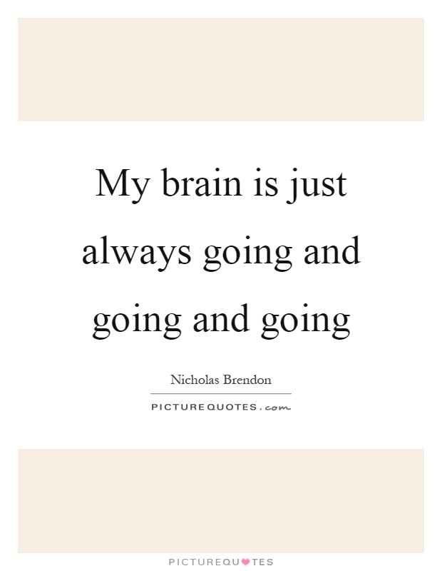 My brain is just always going and going and going Picture Quote #1