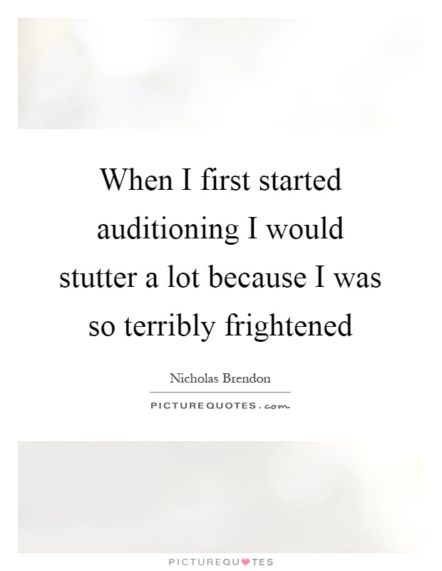 When I first started auditioning I would stutter a lot because I was so terribly frightened Picture Quote #1
