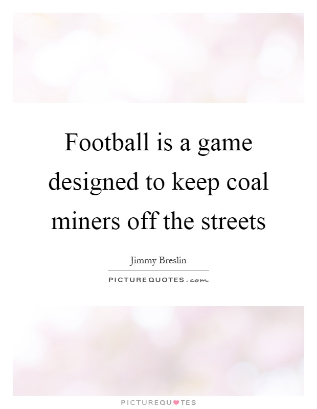 Football is a game designed to keep coal miners off the streets Picture Quote #1