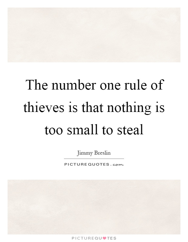 The number one rule of thieves is that nothing is too small to steal Picture Quote #1