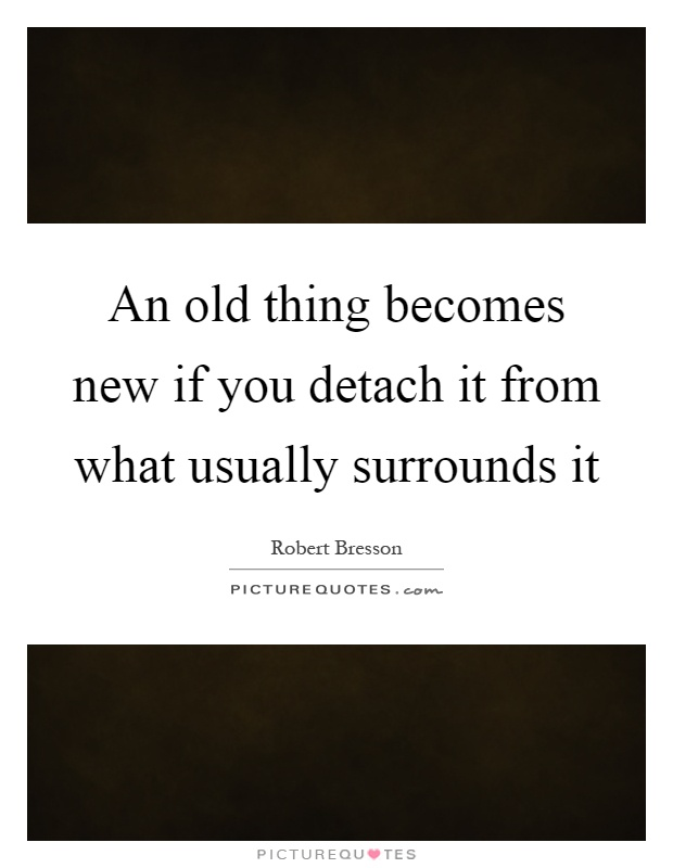 An old thing becomes new if you detach it from what usually surrounds it Picture Quote #1