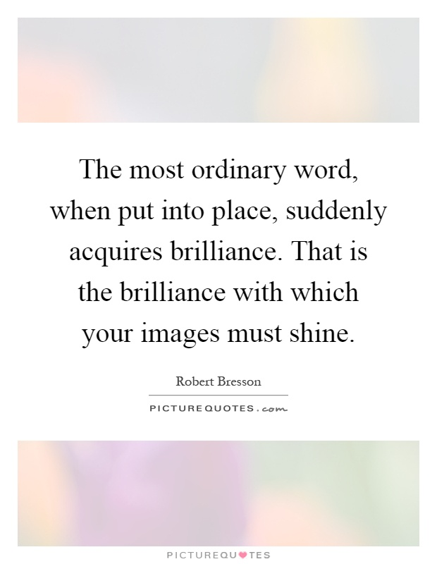 The most ordinary word, when put into place, suddenly acquires brilliance. That is the brilliance with which your images must shine Picture Quote #1
