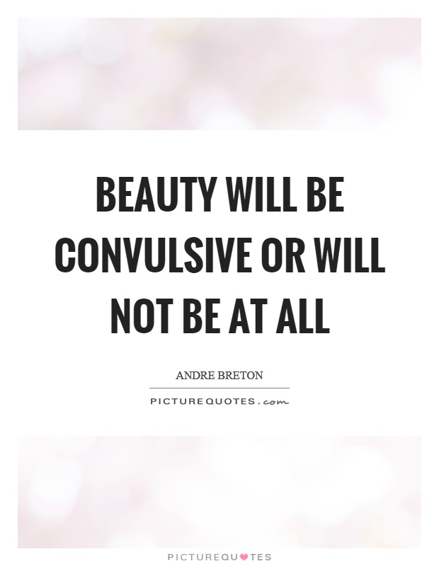 Beauty will be convulsive or will not be at all Picture Quote #1