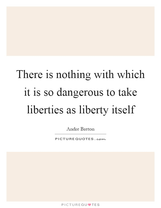 There is nothing with which it is so dangerous to take liberties as liberty itself Picture Quote #1