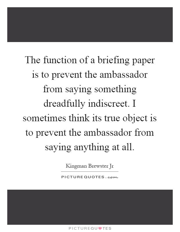 The function of a briefing paper is to prevent the ambassador from saying something dreadfully indiscreet. I sometimes think its true object is to prevent the ambassador from saying anything at all Picture Quote #1