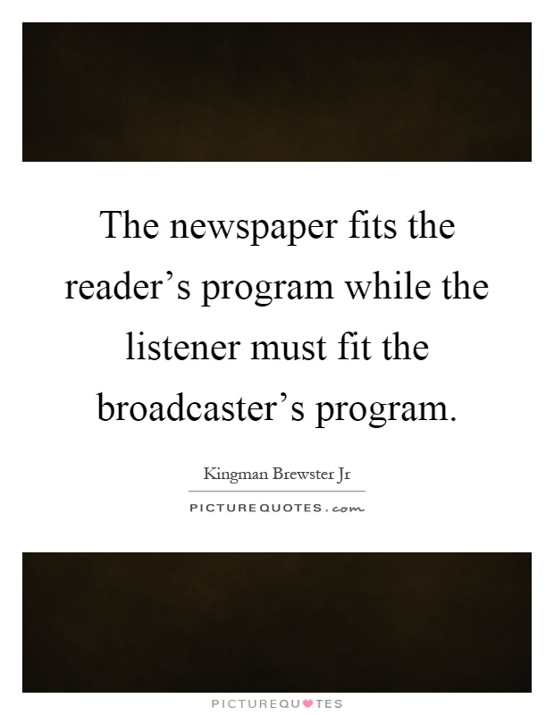 The newspaper fits the reader's program while the listener must fit the broadcaster's program Picture Quote #1