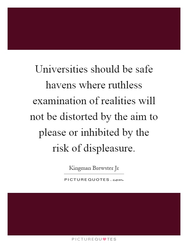 Universities should be safe havens where ruthless examination of realities will not be distorted by the aim to please or inhibited by the risk of displeasure Picture Quote #1