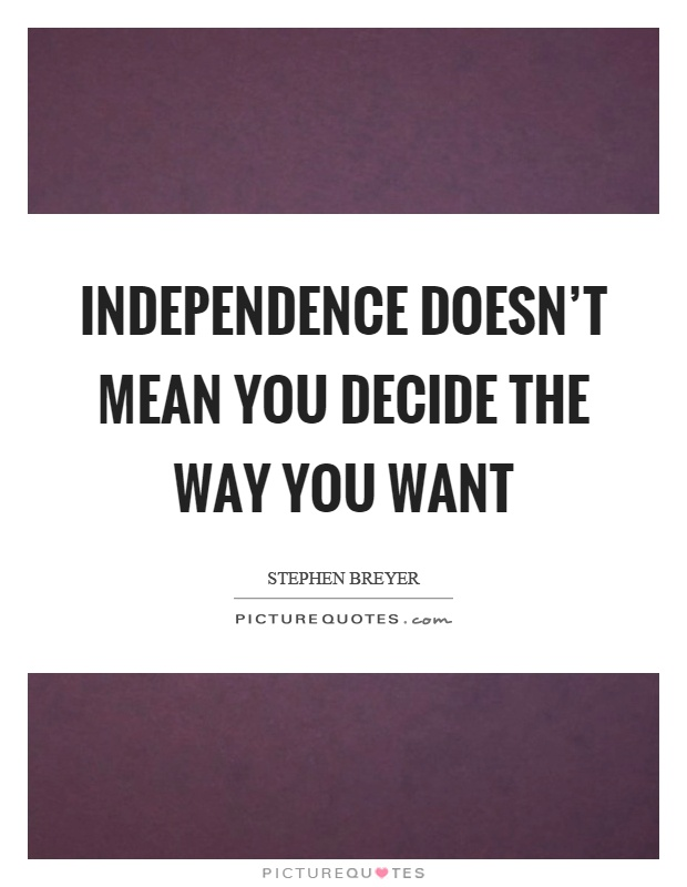 Independence doesn't mean you decide the way you want Picture Quote #1