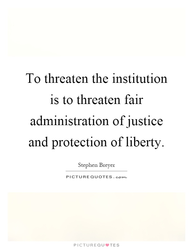 To threaten the institution is to threaten fair administration of justice and protection of liberty Picture Quote #1
