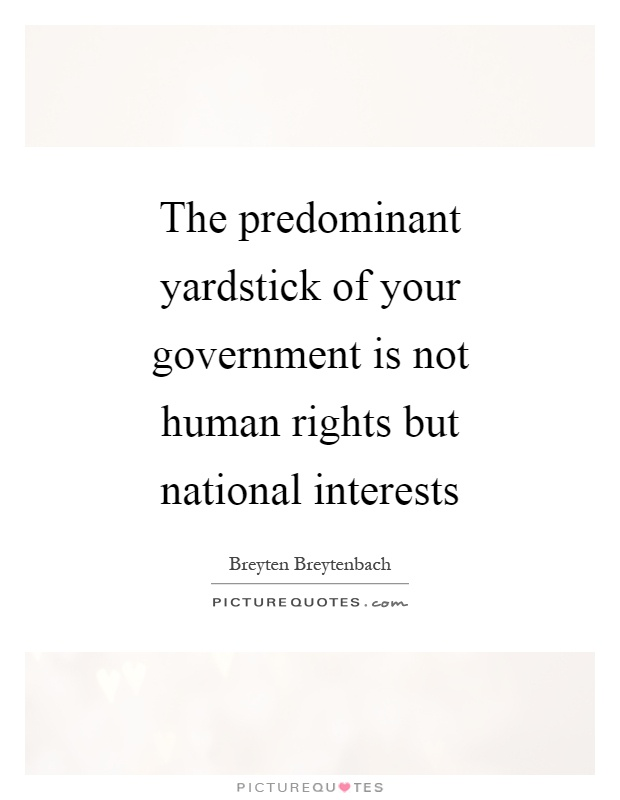 The predominant yardstick of your government is not human rights but national interests Picture Quote #1