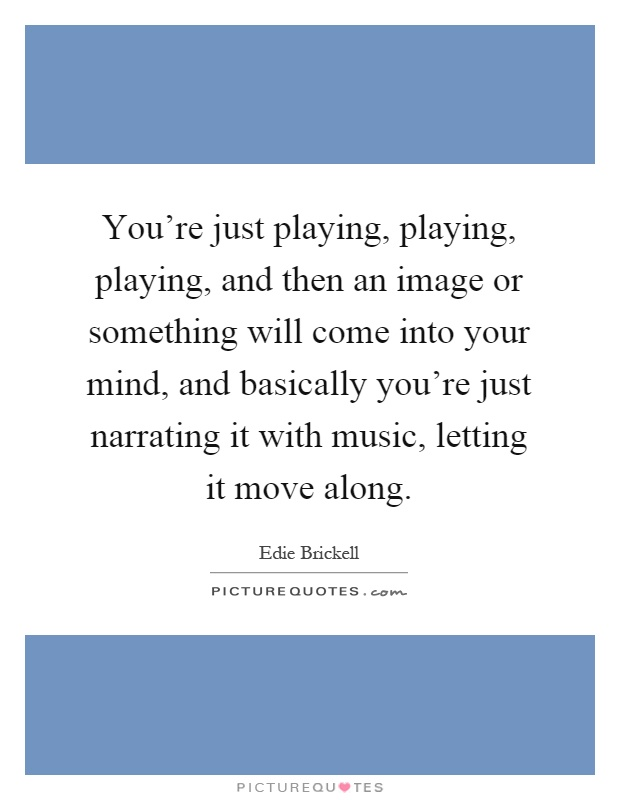 You're just playing, playing, playing, and then an image or something will come into your mind, and basically you're just narrating it with music, letting it move along Picture Quote #1