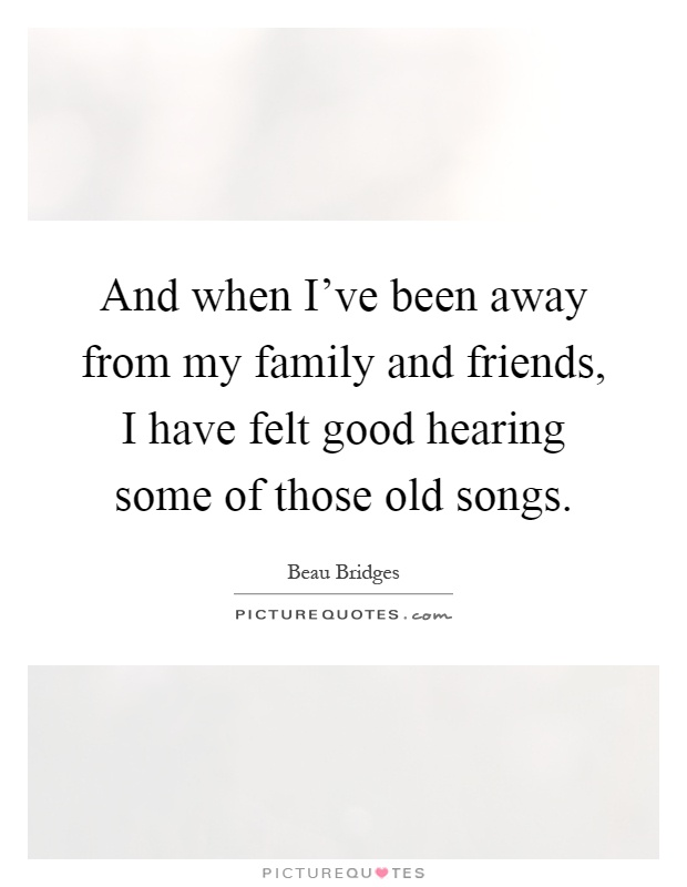 And when I've been away from my family and friends, I have felt good hearing some of those old songs Picture Quote #1
