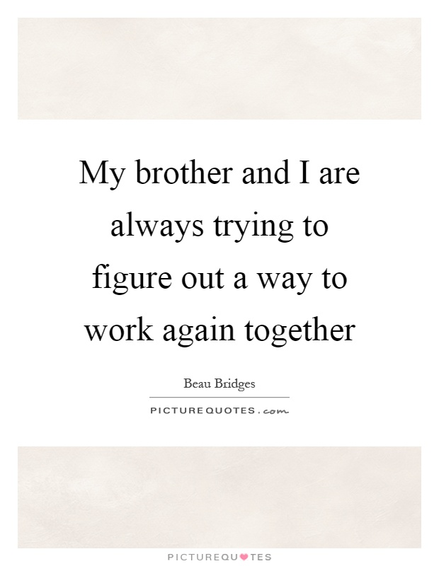 My brother and I are always trying to figure out a way to work again together Picture Quote #1