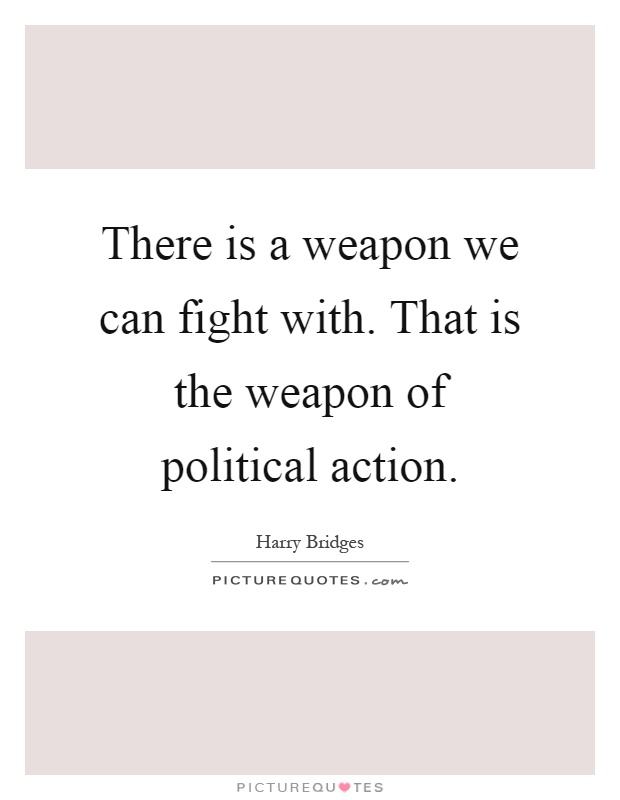 There is a weapon we can fight with. That is the weapon of political action Picture Quote #1