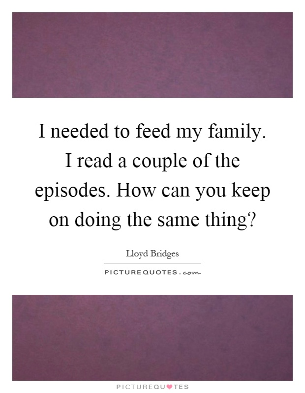 I needed to feed my family. I read a couple of the episodes. How can you keep on doing the same thing? Picture Quote #1