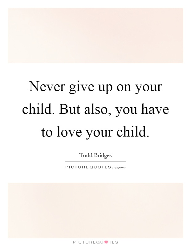 Never give up on your child. But also, you have to love your child Picture Quote #1