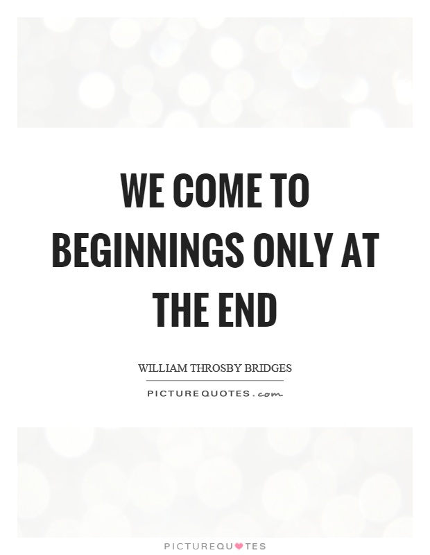 We come to beginnings only at the end Picture Quote #1