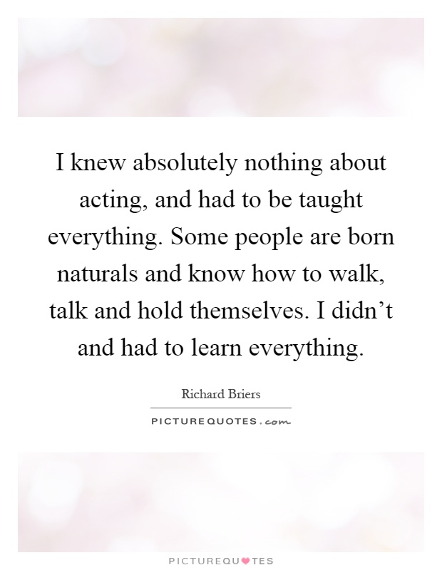 I knew absolutely nothing about acting, and had to be taught everything. Some people are born naturals and know how to walk, talk and hold themselves. I didn't and had to learn everything Picture Quote #1