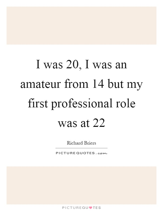 I was 20, I was an amateur from 14 but my first professional role was at 22 Picture Quote #1