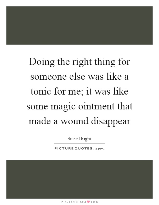 Doing the right thing for someone else was like a tonic for me; it was like some magic ointment that made a wound disappear Picture Quote #1