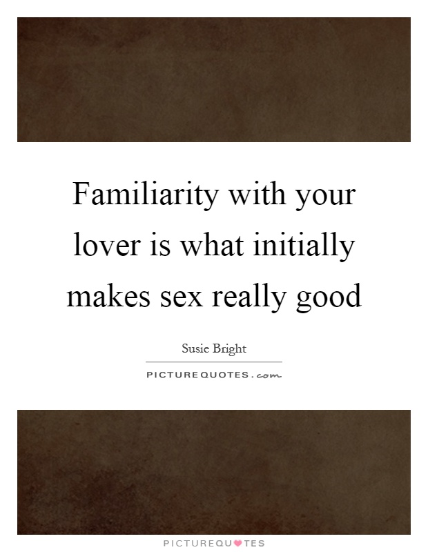 Familiarity with your lover is what initially makes sex really good Picture Quote #1