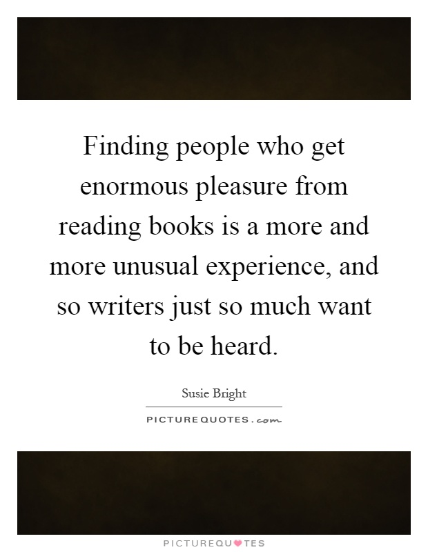 Finding people who get enormous pleasure from reading books is a more and more unusual experience, and so writers just so much want to be heard Picture Quote #1