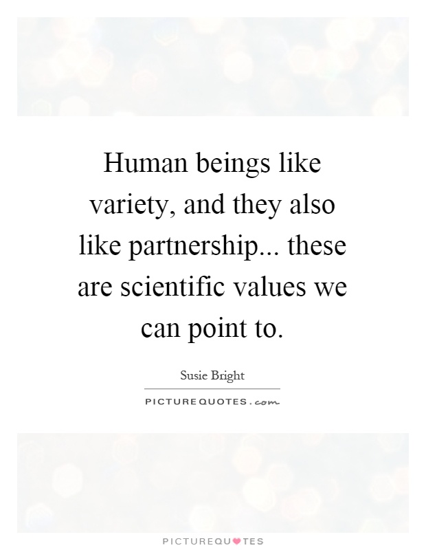 Human beings like variety, and they also like partnership... these are scientific values we can point to Picture Quote #1