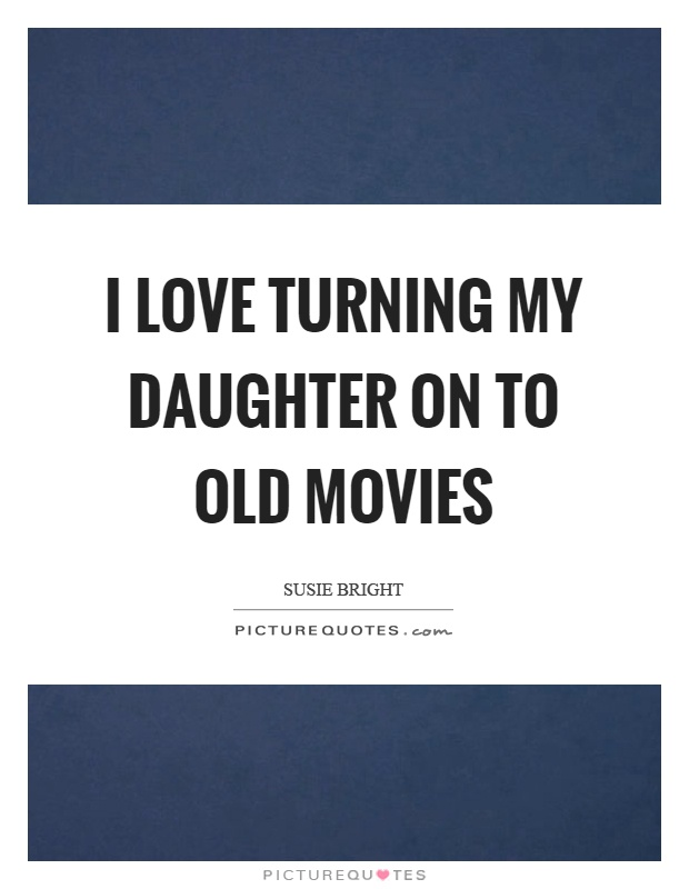 I love turning my daughter on to old movies Picture Quote #1