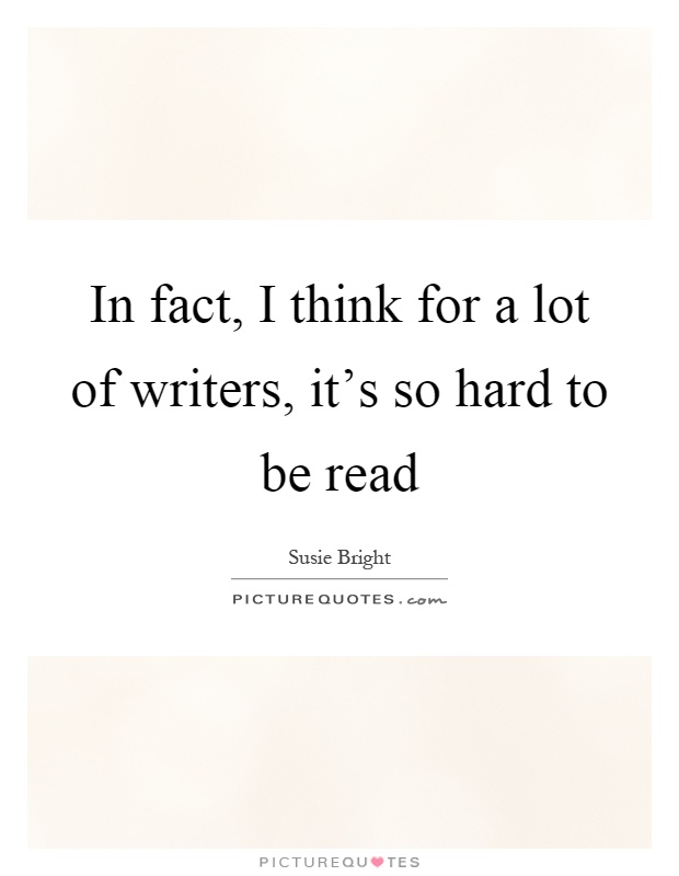 In fact, I think for a lot of writers, it's so hard to be read Picture Quote #1