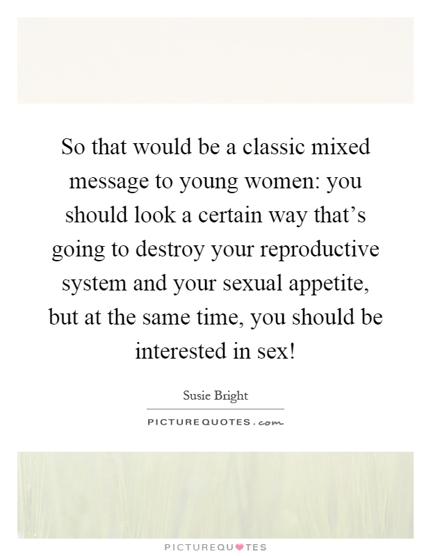 So that would be a classic mixed message to young women: you should look a certain way that's going to destroy your reproductive system and your sexual appetite, but at the same time, you should be interested in sex! Picture Quote #1