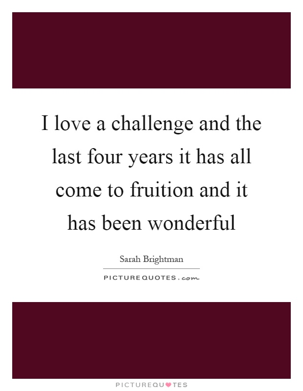 I love a challenge and the last four years it has all come to fruition and it has been wonderful Picture Quote #1