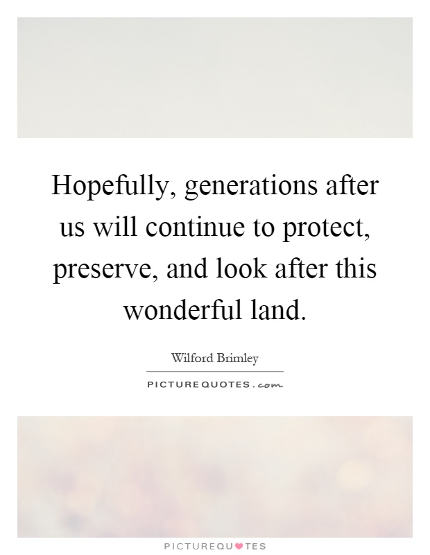 Hopefully, generations after us will continue to protect, preserve, and look after this wonderful land Picture Quote #1