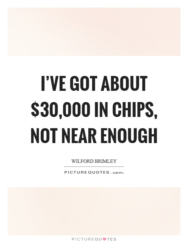 I've got about $30,000 in chips, not near enough Picture Quote #1