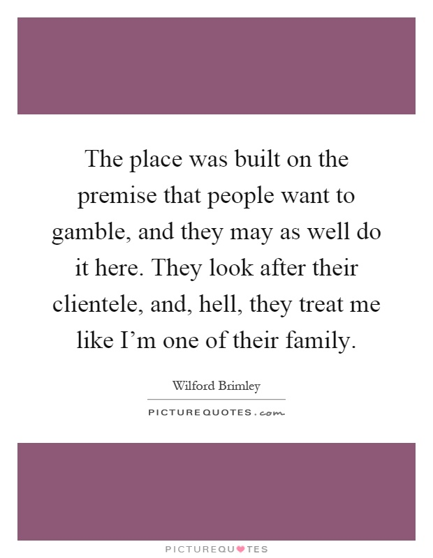 The place was built on the premise that people want to gamble, and they may as well do it here. They look after their clientele, and, hell, they treat me like I'm one of their family Picture Quote #1