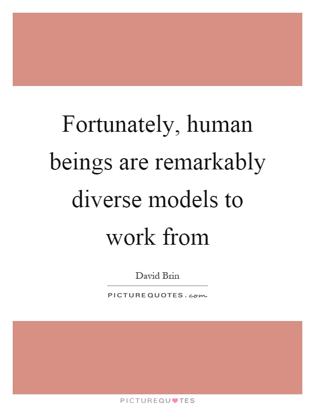 Fortunately, human beings are remarkably diverse models to work from Picture Quote #1