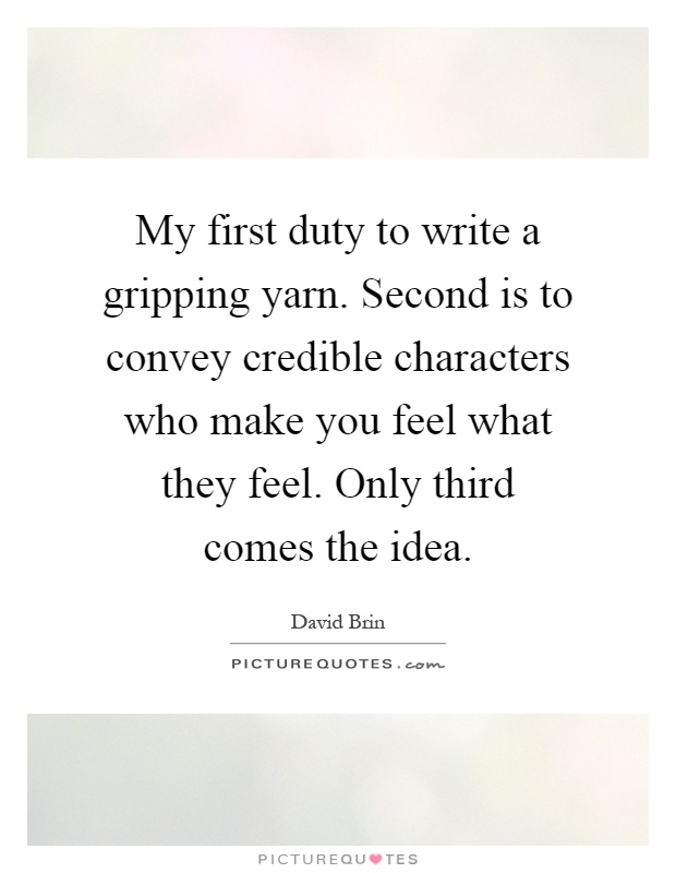 My first duty to write a gripping yarn. Second is to convey credible characters who make you feel what they feel. Only third comes the idea Picture Quote #1