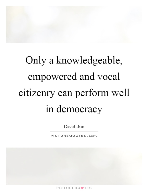 Only a knowledgeable, empowered and vocal citizenry can perform well in democracy Picture Quote #1